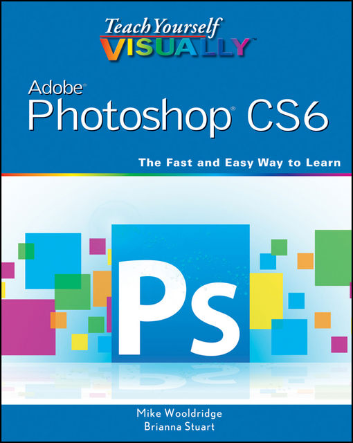 Teach Yourself VISUALLY Adobe Photoshop CS6, Mike Wooldridge, Brianna Stuart