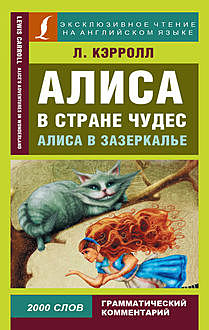 Алиса в Стране чудес / Alice's Adventures in Wonderland. Алиса в Зазеркалье / Through the Looking-glass, and What Alice Found There, Lewis Carroll, Елена Лаптева, Дарья Положенцева