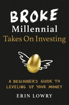 Broke Millennial Takes on Investing: A Beginner's Guide to Leveling Up Your Money, Erin Lowry