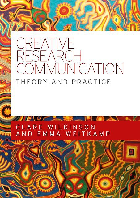 Creative research communication, Clare Wilkinson, Emma Weitkamp