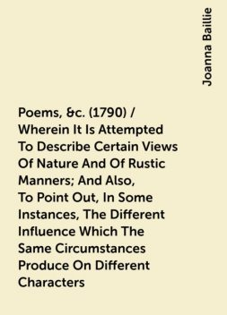 Poems, &c. (1790) / Wherein It Is Attempted To Describe Certain Views Of Nature And Of Rustic Manners; And Also, To Point Out, In Some Instances, The Different Influence Which The Same Circumstances Produce On Different Characters, Joanna Baillie