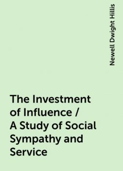 The Investment of Influence / A Study of Social Sympathy and Service, Newell Dwight Hillis