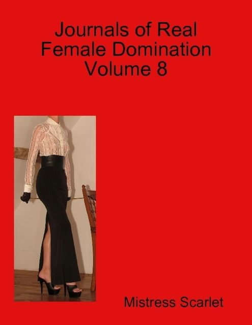 Journals of Real Female Domination: Volume 8, Mistress Scarlet