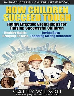 How Children Succeed Tough: Highly Effective Great Habits for Raising Successful Children Healthy Habits, Bringing Up Girls, Loving Boys, Teaching Strong Character, Cathy Wilson