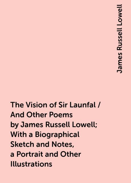 The Vision of Sir Launfal / And Other Poems by James Russell Lowell; With a Biographical Sketch and Notes, a Portrait and Other Illustrations, James Russell Lowell