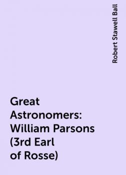 Great Astronomers: William Parsons (3rd Earl of Rosse), Robert Stawell Ball