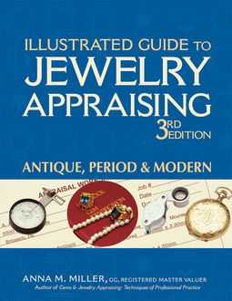 Illustrated Guide to Jewelry Appraising 3/E, Anna M. Miller, G.G., RMV