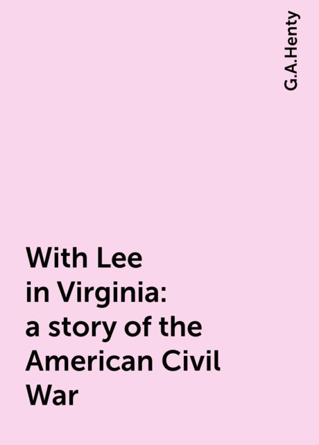 With Lee in Virginia: a story of the American Civil War, G.A.Henty