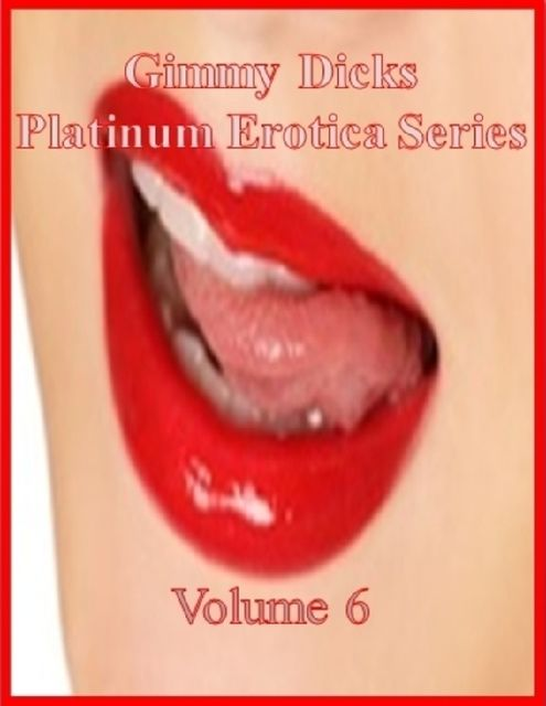 Gimmy Dicks Platinum Erotica Series: Volume 6, Gimmy Dicks
