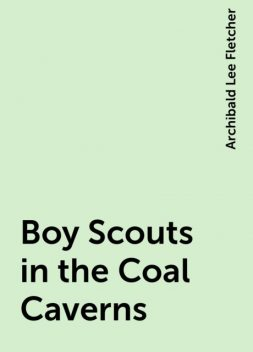 Boy Scouts in the Coal Caverns, Archibald Lee Fletcher