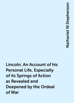 Lincoln; An Account of his Personal Life, Especially of its Springs of Action as Revealed and Deepened by the Ordeal of War, Nathaniel W.Stephenson