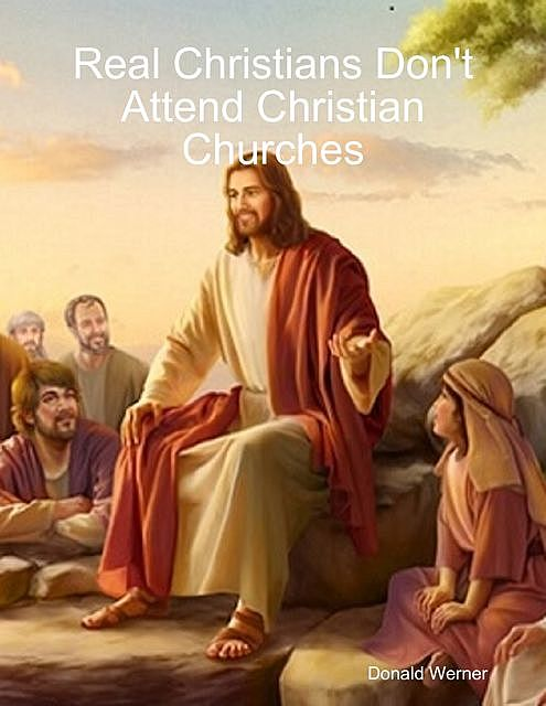 Real Christians Don't Attend Christian Churches, Donald Werner
