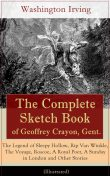The Complete Sketch Book of Geoffrey Crayon, Gent. – The Legend of Sleepy Hollow, Rip Van Winkle, The Voyage, Roscoe, A Royal Poet, A Sunday in London and Other Stories (Illustrated), Washington Irving