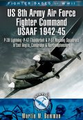 Fighter Bases of WW II US 8th Army Air Force Fighter Command USAAF, 1943–45, Martin Bowman