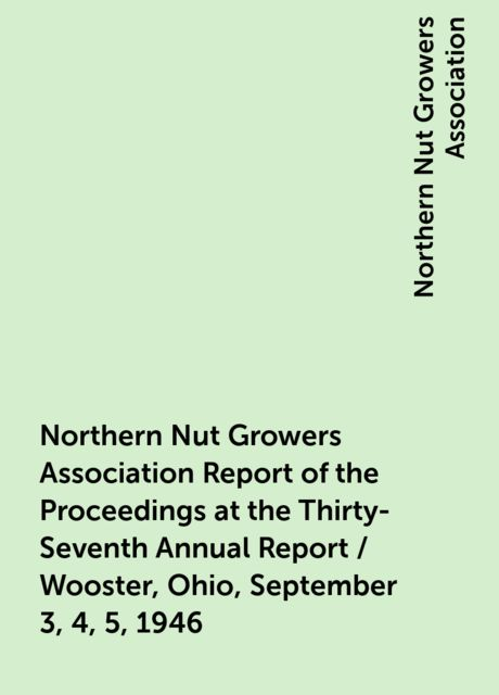 Northern Nut Growers Association Report of the Proceedings at the Thirty-Seventh Annual Report / Wooster, Ohio, September 3, 4, 5, 1946, Northern Nut Growers Association