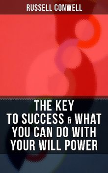THE KEY TO SUCCESS & WHAT YOU CAN DO WITH YOUR WILL POWER, Russell Conwell