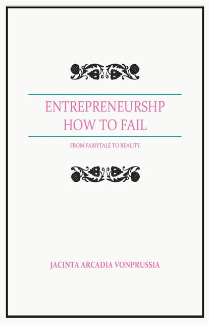 ENTREPRENEURSHP: HOW TO FAIL, Jacinta Arcadia VonPrussia