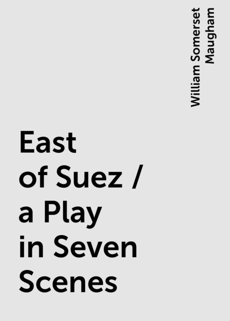 East of Suez / a Play in Seven Scenes, William Somerset Maugham