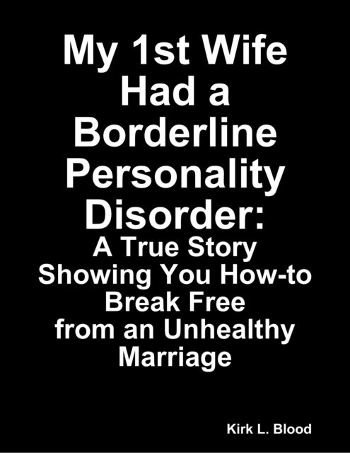 My 1st Wife Had a Borderline Personality Disorder: A True Story Showing You How-to Break Free from an Unhealthy Marriage, Kirk L. Blood