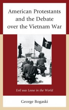 American Protestants and the Debate over the Vietnam War, George Bogaski