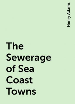 The Sewerage of Sea Coast Towns, Henry Adams