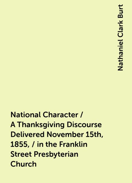 National Character / A Thanksgiving Discourse Delivered November 15th, 1855, / in the Franklin Street Presbyterian Church, Nathaniel Clark Burt