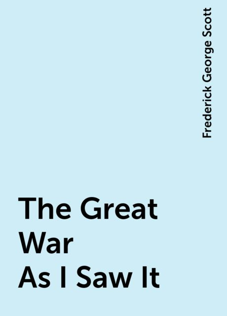 The Great War As I Saw It, Frederick George Scott