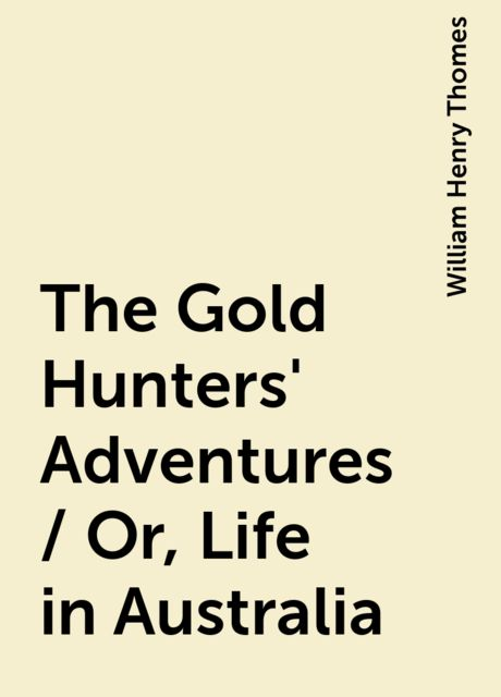 The Gold Hunters' Adventures / Or, Life in Australia, William Henry Thomes
