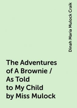 The Adventures of A Brownie / As Told to My Child by Miss Mulock, Dinah Maria Mulock Craik