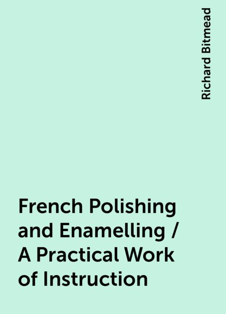 French Polishing and Enamelling / A Practical Work of Instruction, Richard Bitmead