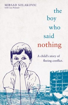 The Boy Who Said Nothing – A Child's Story of Fleeing Conflict, Cass Pennant, Mirsad Solakovic