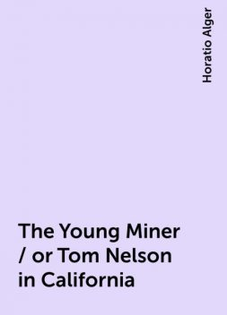 The Young Miner / or Tom Nelson in California, Horatio Alger