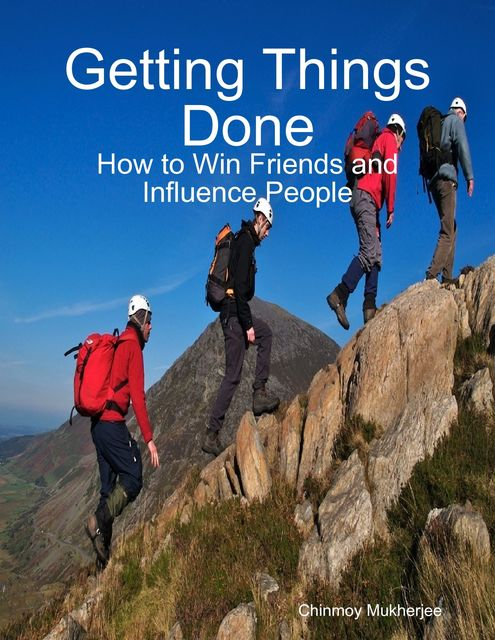 Getting Things Done: How to Win Friends and Influence People, Chinmoy Mukherjee