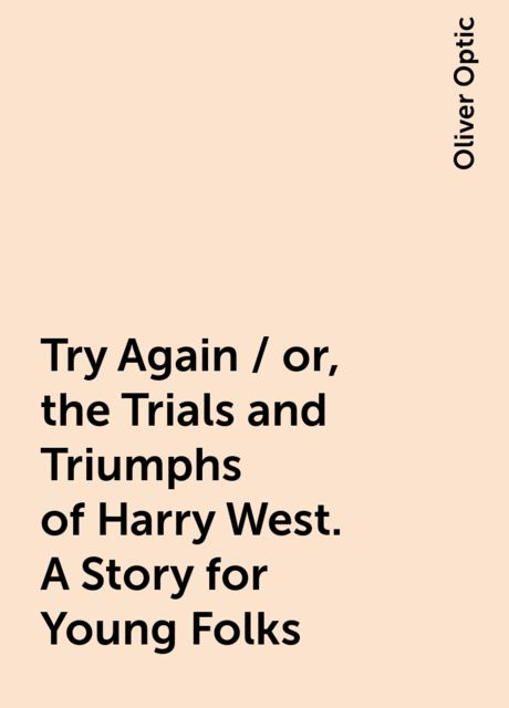 Try Again / or, the Trials and Triumphs of Harry West. A Story for Young Folks, Oliver Optic