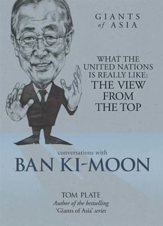Giants of Asia: Conversations with Ban Ki-Moon. What The United Nations Is Really Like: The View From The Top, Tom Plate