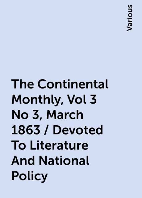The Continental Monthly, Vol 3 No 3, March 1863 / Devoted To Literature And National Policy, Various
