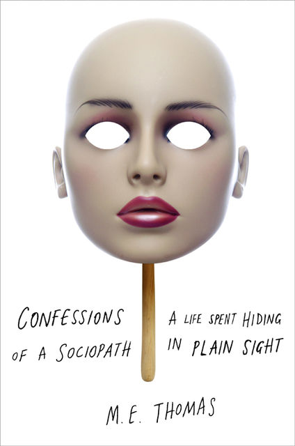 Confessions of a Sociopath: A Life Spent Hiding in Plain Sight, M.E.Thomas