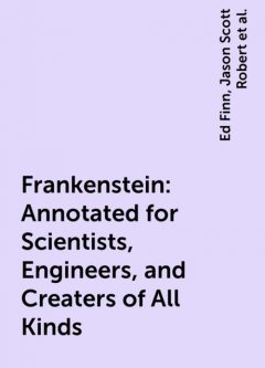 Frankenstein: Annotated for Scientists, Engineers, and Creaters of All Kinds, Ed Finn, Jason Scott Robert, Mary. edited by David H. Guston, Shelley