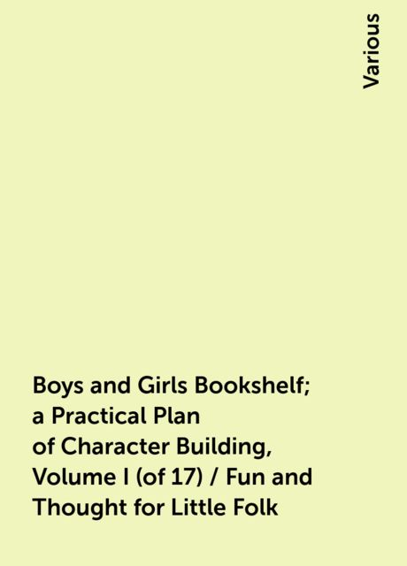 Boys and Girls Bookshelf; a Practical Plan of Character Building, Volume I (of 17) / Fun and Thought for Little Folk, Various