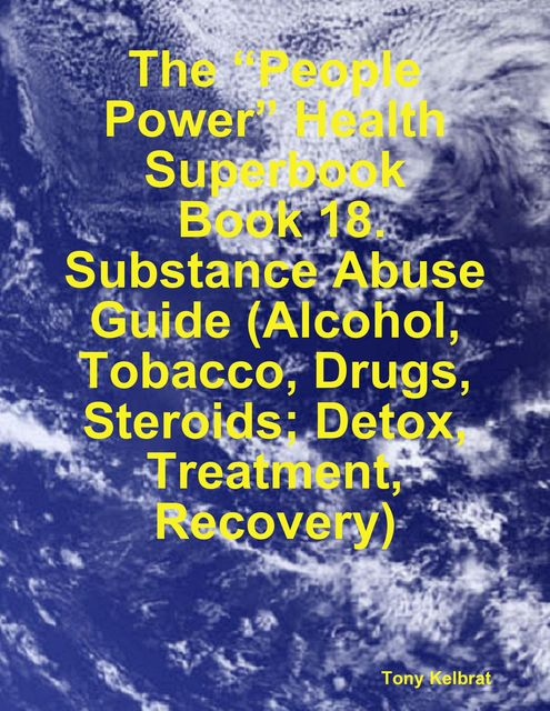 """The """"People Power"""" Health Superbook: Book 18. Substance Abuse Guide (Alcohol, Tobacco, Drugs, Steroids; Detox, Treatment, Recovery), Tony Kelbrat"""