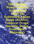 "The ""People Power"" Health Superbook: Book 18. Substance Abuse Guide (Alcohol, Tobacco, Drugs, Steroids; Detox, Treatment, Recovery), Tony Kelbrat"