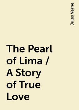 The Pearl of Lima / A Story of True Love, Jules Verne