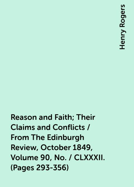 Reason and Faith; Their Claims and Conflicts / From The Edinburgh Review, October 1849, Volume 90, No. / CLXXXII. (Pages 293-356), Henry Rogers