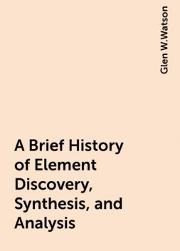 A Brief History of Element Discovery, Synthesis, and Analysis, Glen W.Watson