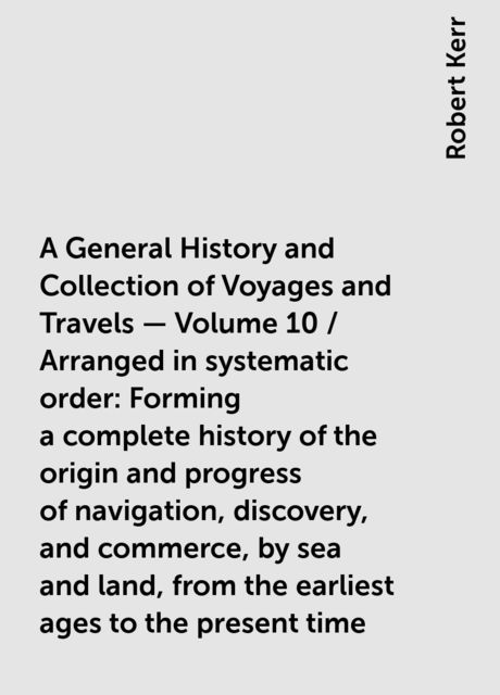 A General History and Collection of Voyages and Travels — Volume 10 / Arranged in systematic order: Forming a complete history of the origin and progress of navigation, discovery, and commerce, by sea and land, from the earliest ages to the present time, Robert Kerr
