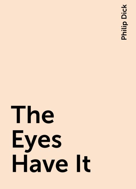The Eyes Have It, Philip Dick