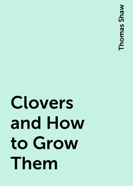 Clovers and How to Grow Them, Thomas Shaw
