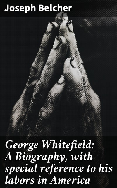 George Whitefield: A Biography, with special reference to his labors in America, Joseph Belcher