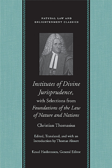 Institutes of Divine Jurisprudence, with Selections from Foundations of the Law of Nature and Nations, Christian Thomasius