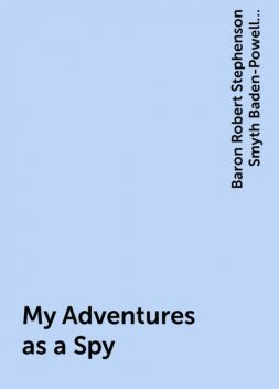My Adventures as a Spy, Baron Robert Stephenson Smyth Baden-Powell Baden-Powell of Gilwell